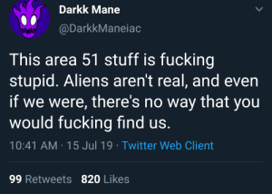Fucking, Twitter, and Aliens: Darkk Mane  @DarkkManeiac  This area 51 stuff is fucking  stupid. Aliens aren't real, and even  if we were, there's no way that you  would fucking find us.  10:41 AM 15 Jul 19 Twitter Web Client  99 Retweets 820 Likes me irl
