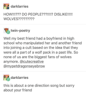 Best Friend, Life, and One Direction: darklarries  WOLVES?????????  twin-poetry  Well my best friend had a boyfriend in high  school who manipulated her and another friend  into joining a cult based on the idea that they  were all a part of a wolf pack in a past life. So  none of us are the biggest fans of wolves  anymore. @cutecreative  @mypetdragonseyebrow  darklarries  this is about a one direction song but sorry  about your friend ft. Marshmello