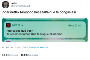 Hace: darko  @reformedkidaout  joder netflix tampoco hace falta que te pongas asi  NETFLIX  Hace 2 min  No sabes qué ver?  Te recomendamos Que te trague el infierno.  12:00 a. m. 1 oct. 2019 Twitter for Android  5,8 K Retweets  18,6 K Me gusta