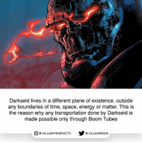 This is also true for any of the New Gods dccomics darkseid picoftheday comicbooks: Darkseid lives in a different plane of existence, outside  any boundaries of time, space, energy or matter. This is  the reason why any transportation done by Darkseid is  made possible only through Boom Tubes  回@VILLA IN TRUEFACTS  步@VILLA IN PEDI This is also true for any of the New Gods dccomics darkseid picoftheday comicbooks