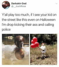 😂😂Damn: Darkskin God  @ JoshRose  Yall play too much, if I see your kid on  the street like this even on Halloween  I'm drop kicking their ass and calling  police 😂😂Damn