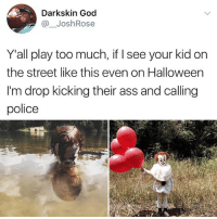 Parents, don't do this: Darkskin God  @ JoshRose  Y'all play too much, if I see your kid on  the street like this even on Halloween  I'm drop kicking their ass and calling  police Parents, don't do this