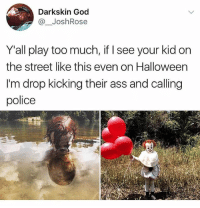 PLEASE don't dress ur kid up as Pennywise 🤡: Darkskin God  @JoshRose  Y'all play too much, if I see your kid on  the street like this even on Halloween  I'm drop kicking their ass and calling  police PLEASE don't dress ur kid up as Pennywise 🤡