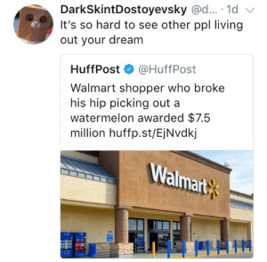 Walmart, Living, and Watermelon: DarkSkintDostoyevsky @d... 1d  It's so hard to see other ppl living  out your dream  HuffPost·@HuffPost  Walmart shopper who broke  his hip picking out a  watermelon awarded $7.5  million huffp.st/EjNvdkj  Walmart