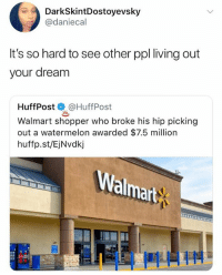 Memes, Walmart, and Living: DarkSkintDostoyevsky  @daniecal  It's so hard to see other ppl living out  your dream  HuffPost@HuffPost  Walmart shopper who broke his hip picking  out a watermelon awarded $7.5 million  huffp.st/EjNvdkj  almart 🤣😂