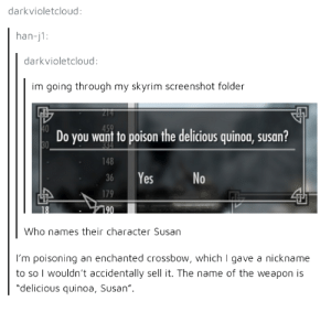"Skyrim, Heart, and Quinoa: darkvioletcloud:  han-j1:  darkvioletcloud  im going through my skyrim screenshot folder  Do you want to poison the delicious quinoa, susan?  148  36 Yes  No  Who names their character Susan  I'm poisoning an enchanted crossbow, which I gave a nickname  to so I wouldn't accidentally sell it. The name of the weapon is  ""delicious quinoa, Susan"" Susan has a heart full of murder"