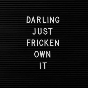 Own, Darling, and Just: DARLING  JUST  FRICKEN  OWN  IT