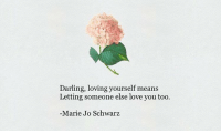 Love, Means, and Darling: Darling, loving yourself means  Letting someone else love you too.  Marie Jo Schwarz