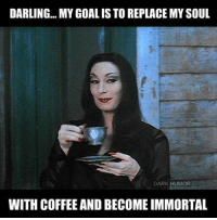 DARLING... MY GOAL IS TOREPLACEMYSOUL  DARK HUMOR  WITH COFFEE AND BECOME IMMORTAL coffee soul Ihatemornings sleepinglikeababy
