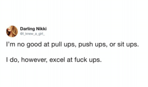 Dank, Memes, and Target: Darling Nikki  @l_knew_a girl  I'm no good at pull ups, push ups, or sit ups.  I do, however, excel at fuck ups meirl by Alarid MORE MEMES