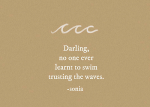 Waves: Darling,  no one ever  learnt to swim  trusting the waves.  -sonia