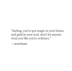 """Bones, Magic, and Got: """"darling, you've got magic in your bones,  and gold in your soul. don't let anyone  treat you like you're ordinary.""""  -iambrillyant"""
