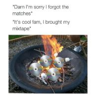 """Fam, Mixtapes, and My Mixtapes: Darn I'm sorry l forgot the  matches""""  """"It's cool fam, l brought my  mixtape"""" You already know 🔥🔥🔥🔥😂"""