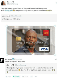 "Terry Crews, Fargo, and Girl: darrel .  @DarrelKennedy  They rejected my request because they said i needed written approval  from @terrycrewsCan y'all RT or tag him so a girl can save some  darrel &. @DarrelKennedy  ordering a new debit card...  WELLS  FARGO  PLATINUM  DEBIT  4000 1234 5b18 9010  DEBIT  VISA  200900/00  HENRY VELLS  terrycrews @terrycrews  I approve. Signed, Terry Crews  12h  darrel k. @DarrelKennedy  They rejected my request because they said i needed written approval  from @terrycrews@) Can yall RT or tag him so a girl can save someでゆ  わ199 다 28.1 K 73.1K … <p>Terry Crews at his finest via /r/wholesomememes <a href=""https://ift.tt/2wV4D8n"">https://ift.tt/2wV4D8n</a></p>"