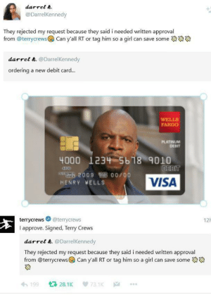Terry Crews, Fargo, and Girl: darrel h.  @DarrelKennedy  They rejected my request because they said i needed written approval  from @terrycrews  Can y'all RT or tag him so a girl can save some  darrel h. @DarrelKennedy  ordering  a new debit card...  WELLS  FARGO  PLATINUM  DEBIT  4000 1234 5b18 9010  DEBIT  209 00/00  VISA  HENRY MELLS  12  @terrycrews  terrycrews  I approve. Signed, Terry Crews  darrel h. @DarrelKennedy  They rejected my request because they said i needed written approval  from @terrycrews Can y'all RT or tag him so a girl can save some  128.1K  199  73.1K  |A Wholesome Terry Crews