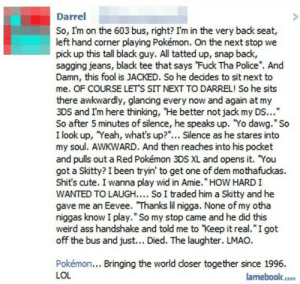 """Ass, Cute, and Lmao: Darrel  So, I'm on the 603 bus, right? I'm in the very back seat,  left hand corner playing Pokémon. On the next stop we  pick up this tall black guy. All tatted up, snap back,  sagging jeans, black tee that says Fuck Tha Police"""". And  Damn, this fool is JACKED. So he decides to sit next to  me. OF COURSE LETS SIT NEXT TO DARREL! So he sits  there awkwardly, glancing every now and again at my  3DS and I'm here thinking, He better not jack my DS...""""  So after 5 minutes of silence, he speaks up. Yo dawg."""" So  I look up, Yeah, what's up?""""... Silence as he stares into  my soul. AWKWARD. And then reaches into his pocket  and pulls out a Red Pokémon 3DS XL and opens it. You  got a Skitty? I been tryin' to get one of dem mothafuckas.  Shit's cute. I wanna play wid in Amie. HOW HARD I  WANTED TO LAUGH.... So I traded him a Skitty and he  gave me an Eevee. Thanks lil nigga. None of my otha  niggas know I play."""" So my stop came and he did this  weird ass handshake and told me to Keep it real. I got  off the bus and just... Died. The laughter. LMAO.  Pokémon... Bringing the world doser together since 1996.  LOL  lamebook.com"""