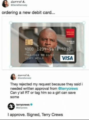20 Funny Memes for Your Monday #funny: darrelA  DarrelKennedy  ordering a new debit card...  FARGO  4000 1234 56 18 9010  HENRY VELLS  VISA  darrel  They rejected my request because they said i  needed written approval from @terrycrews  Can y'all RT or tag him so a girl can save  some  terrycrews  terrycrews  I approve. Signed, Terry Crews 20 Funny Memes for Your Monday #funny