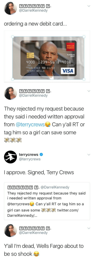Terry Crews, Tumblr, and Twitter: @DarrelKennedy  ordering a new debit card.  WELLS  FARGO  PLATINUM  DEBIT  4000 123-5618 9010  DEET  410 00  lang 2009悔多00/ 00  HENRY VELLS  VISA   @DarrelKennedy  They rejected my request because  they said i needed written approval  from @terrycrewsCan y'all RT or  tag him so a girl can save some   terrycrews  @terrycrews  I approve. Signed, Terry Crews  2 . @DarrelKennedy  They rejected my request because they said  i needed written approval from  @terrycrews Can y'all RT or tag him so a  girl can save some twitter.com/  DarrelKennedy/..   囝囝囝囝囝囝囝  @DarrelKennedy  Y'all I'm dead, Wells Fargo about to  be so shook alwaysbewoke:Terry Crews is literally the best.