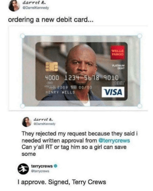 Terry Crews, Girl, and Visa: darrelR  DarrelKennedy  ordering a new debit card...  WELLS  ARGO  PLATİVUM  4000 123 5b 18 9010  HENRY VELLS  VISA  darret 6  DarrelKennedy  They rejected my request because they saidi  needed written approval from @terrycrews  Can y'all RT or tag him so a girl can save  some  terrycrews  terrycrews  I approve. Signed, Terry Crews I approve. Signed Terry Crews