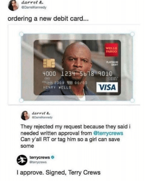 Memes, Terry Crews, and Girl: darrelR  GDarrelKennedy  ordering a new debit card...  WELLS  ARGO  PLATINUM  DEPIT  4000  1234-5618% 9010  HENRY VELLS  VISA  darret 6  DarrelKennedy  They rejected my request because they said i  needed written approval from @terrycrews  Can y'all RT or tag him so a girl can save  some  terrycrews  terrycrews  I approve. Signed, Terry Crews What a nice guy! 😂