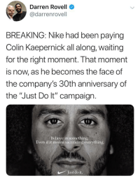 "Perfect choice to be honest: Darren Rovell  @darrenrovell  BREAKING: Nike had been paying  Colin Kaepernick all along, waiting  for the right moment. That moment  is now, as he becomes the face of  the company's 30th anniversary of  the ""Just Do lt"" campaign  Believe in something.  Even if it means sacrificing everything  Just do it. Perfect choice to be honest"