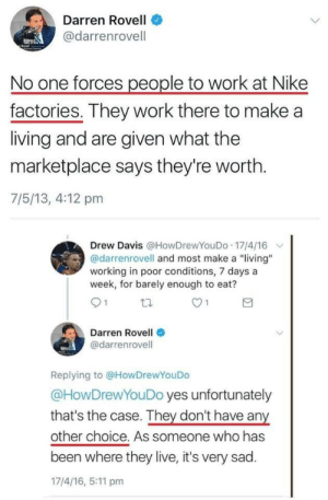 "simoncowellilluminati:  comcastkills:Darren Rovell accidentally explains why capitalism is not voluntary darren rovell has the competency and journalistic excellence of a grocery bag full of moldy cole slaw of course he would advocate for capitalism and nike's shady ass practices : Darren Rovell  @darrenrovell  No one forces people to work at Nike  factories. They work there to make a  living and are given what the  marketplace says they're worth.  7/5/13, 4:12 pm  Drew Davis @HowDrewYouDo 17/4/16  @darrenrovell and most make a ""living""  working in poor conditions, 7 days a  week, for barely enough to eat?  O 1  Darren Rovell  @darrenrovell  Replying to @HowDrewYouDo  @HowDrewYouDo yes unfortunately  that's the case. They don't have any  other choice. As someone who has  been where they live, it's very sad.  17/4/16, 5:11 pm simoncowellilluminati:  comcastkills:Darren Rovell accidentally explains why capitalism is not voluntary darren rovell has the competency and journalistic excellence of a grocery bag full of moldy cole slaw of course he would advocate for capitalism and nike's shady ass practices"