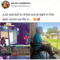 Cute, Grandma, and Life: darrien middleton  @rideonafullmoon  Just wanted to shed some light in this  dark world we life in....E  This kid comes and visits my grandmother  everyday... 4-5 times a day. He just told me it  was to check on her, to make sure she wakes  up from all her naps... my heart can't take this It's nearly the weekend and we all need this 💓🙌🏼 thursday cute grandma familyfirst