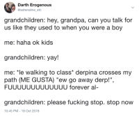 "The old days: Darth Erogenous  @adrenaline_etc  grandchildren: hey, grandpa, can you talk for  us like they used to when you were a boy  me: haha ok kids  grandchildren: yay!  me: ""le walking to class* derpina crosses my  path (ME GUSTA) ""ew go away derp!"",  FUUUUUUUUUUUUU forever al-  grandchildren: please fucking stop. stop now  10:45 PM -18 Oct 2018 The old days"