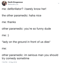 """Defibrillator?: Darth Erogenous  @adrenaline etc  me: defibrillator? i barely know her!  the other paramedic: haha nice  me: thanks  other paramedic: you're so funny dude  me  """"lady on the ground in front of us dies*  me  other paramedic: im serious man you should  try comedy sometime  7:59 PM - 19 Sep 2018 Defibrillator?"""