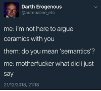 Arguing, Mean, and Never: Darth Erogenous  @adrenaline_etc  me: i'm not here to argue  ceramics with you  them: do you mean 'semantics'?  me: motherfucker what did i just  say  21/12/2018, 21:18 Some people never listen