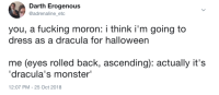 "Get it right: Darth Erogenous  @adrenaline etc  you, a fucking moron: i think i'm going to  dress as a dracula for halloween  me (eyes rolled back, ascending): actually it's  ""dracula's monster""  12:07 PM -25 Oct 2018 Get it right"