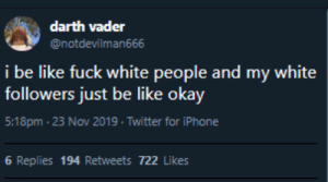 Black Privilege (via /r/BlackPeopleTwitter): darth vader  @notdevilman666  i be like fuck white people and my white  followers just be like okay  5:18pm- 23 Nov 2019. Twitter for iPhone  6 Replies 194 Retweets 722 Likes Black Privilege (via /r/BlackPeopleTwitter)