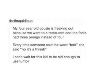 """Tumblr, Restaurant, and Time: darthsquidious:  My four year old cousin is freaking out  because we went to a restaurant and the forks  had three prongs instead of four  Every time someone said the word """"fork"""" she  said """"no it's a threek  I can't wait for this kid to be old enough to  use tumblr The prequel to the fork"""