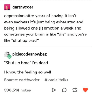 "Shut Up, Brain, and Depression: darthvcder  depression after years of having it isn't  even sadness it's just being exhausted and  being allowed one (1) emotion a week and  sometimes your brain is like ""die"" and you're  CG  95  like ""shut up brad  pixiecodesnowbaz  hut up brad"" I'm dead  I know the feeling so well  Source: darthvcder  #lorelai talks  398,514 notes"