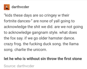 "Charlie, Crazy, and Fucking: darthvcder  ""kids these days are so cringey w their  fortnite dances-"" are none of yall going to  acknowledge the shit we did. are we not going  to acknowledge gangnam style. what does  the fox say. if we go older hamster dance  crazy frog. the fucking duck song. the llama  song. charlie the unicorn  et he who is without sin throw the first stone  Source: darthvcder kids have always had cringey dances"