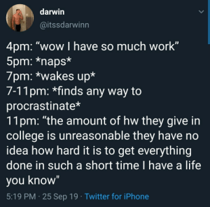 "me irl: darwin  @itssdarwinn  4pm: ""wow I have so much work""  5pm: *naps*  7pm: *wakes up*  7-11pm: *finds any way to  procrastinate*  11pm: ""the amount of hw they give in  college is unreasonable they have no  idea how hard it is to get everything  done in such a short time I have a life  you know""  5:19 PM 25 Sep 19 Twitter for iPhone me irl"