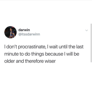 Lasting: darwin  @itssdarwinn  I don't procrastinate, I wait until the last  minute to do things because l will be  older and therefore wiser