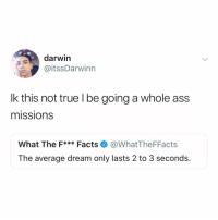 Ass, Facts, and True: darwin  @itssDarwinn  lk this not true l be going a whole ass  missions  What The F*** Facts@WhatTheFFacts  The average dream only lasts 2 to 3 seconds. what was the craziest dream you ever had? 😴