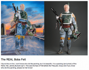 Beautiful, Facepalm, and Meh: DAS  FIE  The REAL Boba Fett  I found this on-line. i don't know who did the painting, but it is beautiful. It is a painting (and photo) of the  REAL Fett, Jeremy Bulloch (sp?). This was the face of Fett before the Prequels. Enjoy and if you know  who did this painting, please let meh know! DANIEL BERGREN - Its right there on the painting!