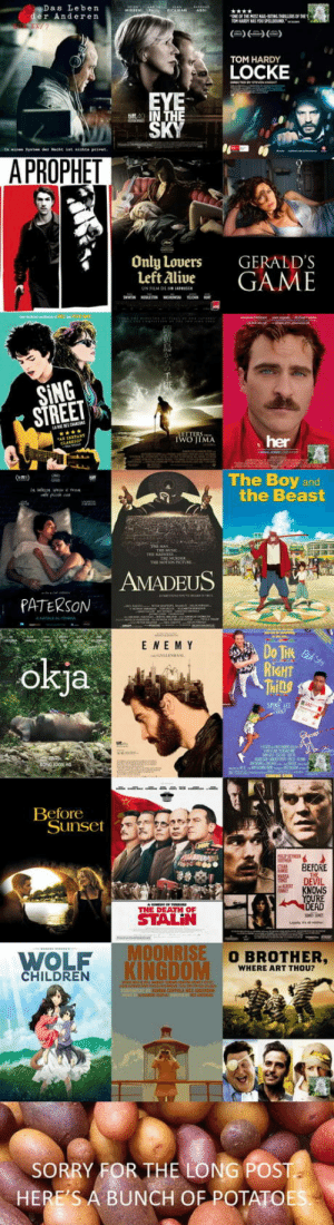 Movies I like that I dont often see on lists here - Warning: many different genres: Das Leben  er Anderen  TOM HARDY  LOCKE  A PROPHET  Only Lovers  Left Alive  GERALD'S  GAME  SING  STREE  her  The Boy and  the Beast  AMADEUS  PATERSON  E NE M Y  okja  RİGHT  Ml  CANT  Beforeot  Sunset  BEFORE  DEVIL  KNOWS  RE  THE DEATH OF  WOLF  KINGDOM  O BROTHER,  WHERE ART THOU?  CHILDREN  SORRY FOR THE LONG POST  HERE'S A BUNCH OF POTATOE Movies I like that I dont often see on lists here - Warning: many different genres