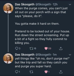 "Dank, Fall, and Memes: Das Skoogeth @Skoogeth 12h  When the purge comes, you can't just  sit out on your porch with a sign that  says ""please, do it"".  You gotta make it hard on them  Pretend to be locked out of your house.  Run down the street screaming. Put up  a bit of a fight so they fully commit to  killing you.  Das Skoogeth @Skoogeth 1m  yell things like ""oh no, don't purge me!""  but like trip and fall so they catch you  and purge you super hard. meirl by HeughJass FOLLOW HERE 4 MORE MEMES."