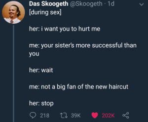 me irl by idrisinho MORE MEMES: Das Skoogeth @Skoogeth 1d  [during sex]  her: i want you to hurt me  me: your sister's more successful than  you  her: wait  me: not a big fan of the new haircut  her: stop me irl by idrisinho MORE MEMES