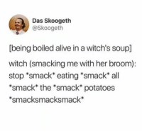 Alive, Humans of Tumblr, and Witch: Das Skoogeth  @Skoogeth  [being boiled alive in a witch's soup]  witch (smacking me with her broom):  stop *smack* eating *smack* all  *smack* the *smack* potatoes  smacksmacksmack*