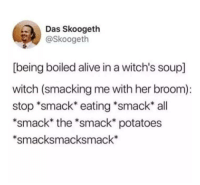 "Alive, MeIRL, and Witch: Das Skoogeth  @Skoogeth  [being boiled alive in a witch's soup]  witch (smacking me with her broom):  stop ""smack eating *smack all  *smack* the *smack* potatoes  *smacksmacksmack* Meirl"