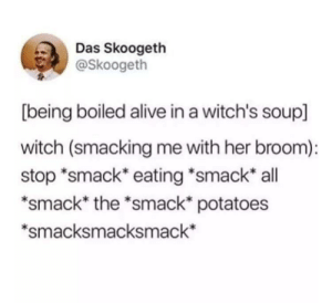 "Alive, Dank, and Memes: Das Skoogeth  @Skoogeth  [being boiled alive in a witch's soup]  witch (smacking me with her broom):  stop ""smack eating *smack all  *smack* the *smack* potatoes  *smacksmacksmack* Meirl by oldgraysneakers MORE MEMES"