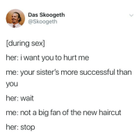😔: Das Skoogeth  @Skoogeth  [during sex]  her: i want you to hurt me  me: your sister's more successful than  you  her: wait  me: not a big fan of the new haircut  her: stop 😔