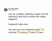 Dank, Magic, and Husband: Das Skoogeth  @Skoogeth  me, as a realtor: (leading couple into the  bedroom) and this is where the magic  happens  husband: haha nice  me: are you even listening brad?  witches fuckinglived here