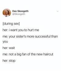 Haircut, Sex, and Her: Das Skoogetlh  @Skoogeth  [during sex]  her: i want you to hurt me  me: your sister's more successful than  you  her: wait  me: not a big fan of the new haircut  her: stop