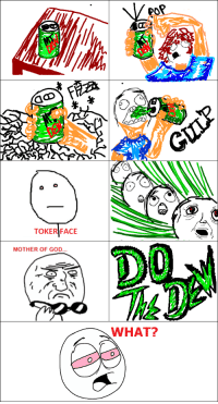 Do the Dew; First Post :): das  TOKER FACE  MOTHER OF GOD.  por  WHAT? Do the Dew; First Post :)