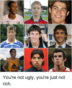 Get rich or be ugly: das  You're not ugly, you're just not  rich Get rich or be ugly